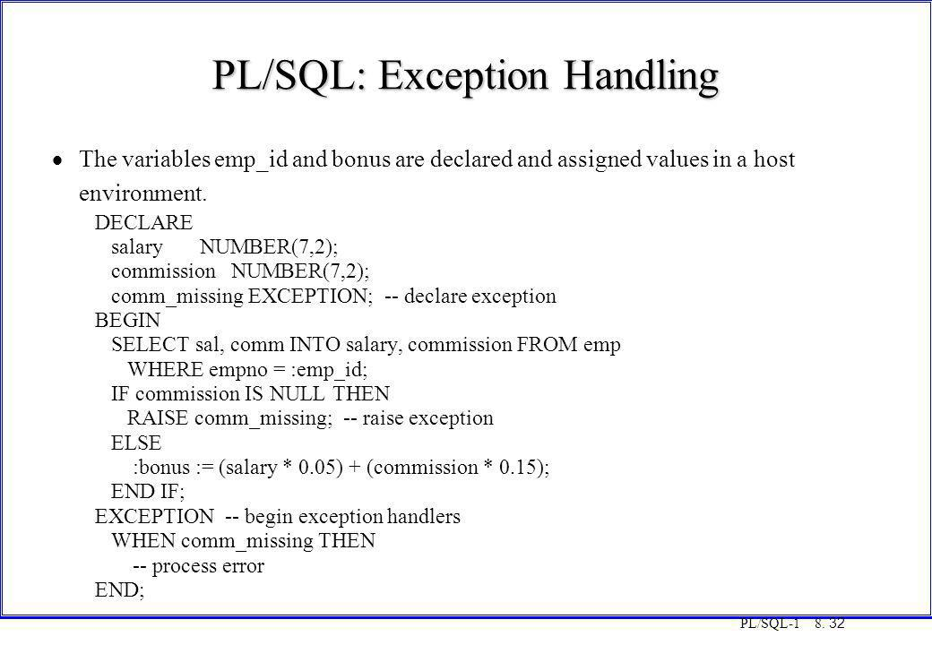 PL/SQL-1 8. 32 PL/SQL: Exception Handling  The variables emp_id and bonus are declared and assigned values in a host environment. DECLARE salary NUMB