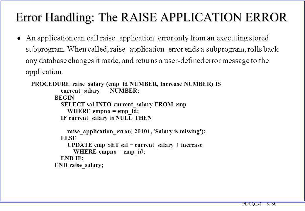 PL/SQL-1 8. 36 Error Handling: The RAISE APPLICATION ERROR  An application can call raise_application_error only from an executing stored subprogram.