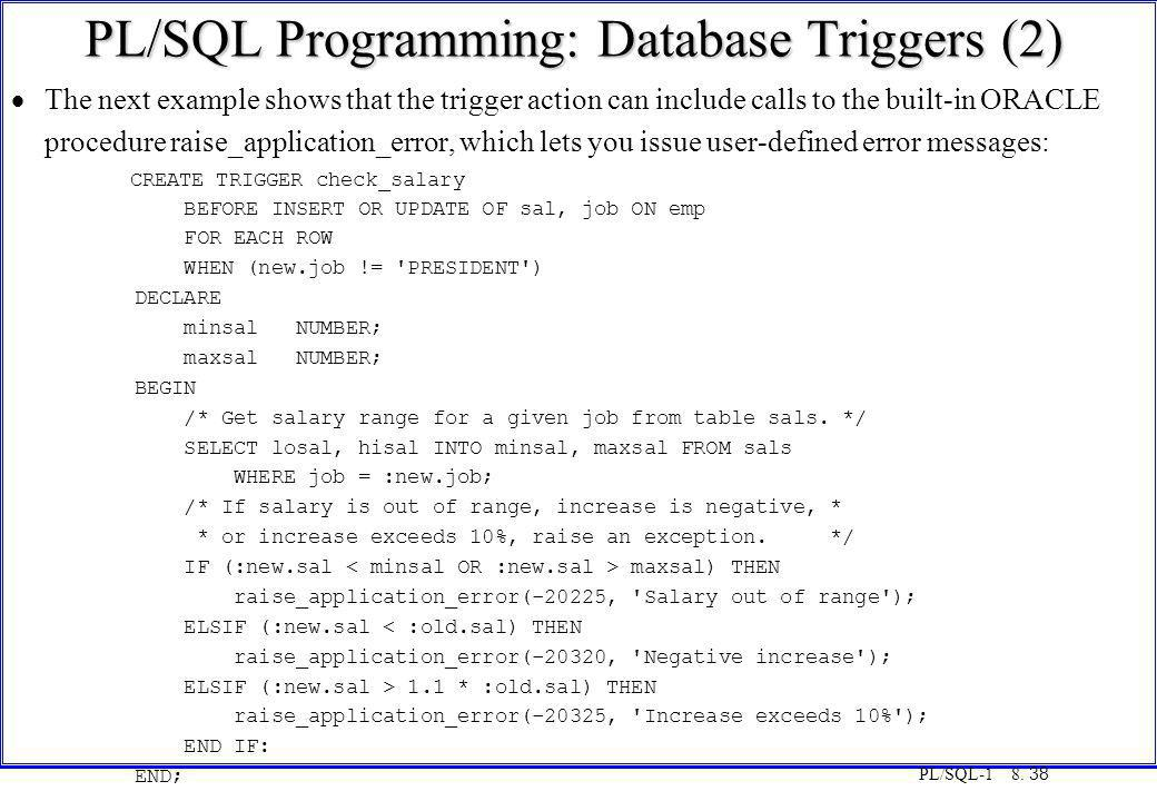 PL/SQL-1 8. 38 PL/SQL Programming: Database Triggers (2)  The next example shows that the trigger action can include calls to the built-in ORACLE pro