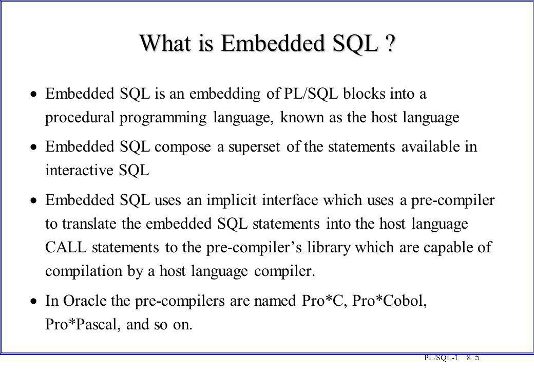 PL/SQL-1 8. 5 What is Embedded SQL ?  Embedded SQL is an embedding of PL/SQL blocks into a procedural programming language, known as the host languag