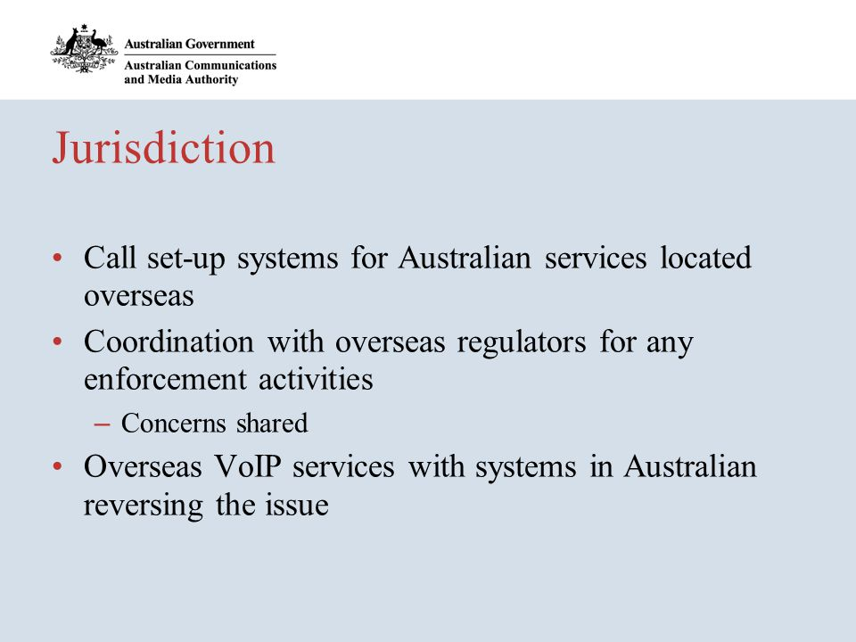 Jurisdiction Call set-up systems for Australian services located overseas Coordination with overseas regulators for any enforcement activities – Concerns shared Overseas VoIP services with systems in Australian reversing the issue