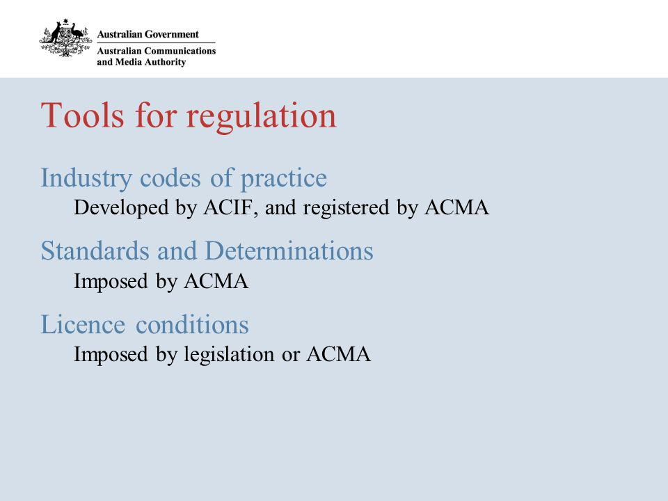 Tools for regulation Industry codes of practice Developed by ACIF, and registered by ACMA Standards and Determinations Imposed by ACMA Licence conditions Imposed by legislation or ACMA
