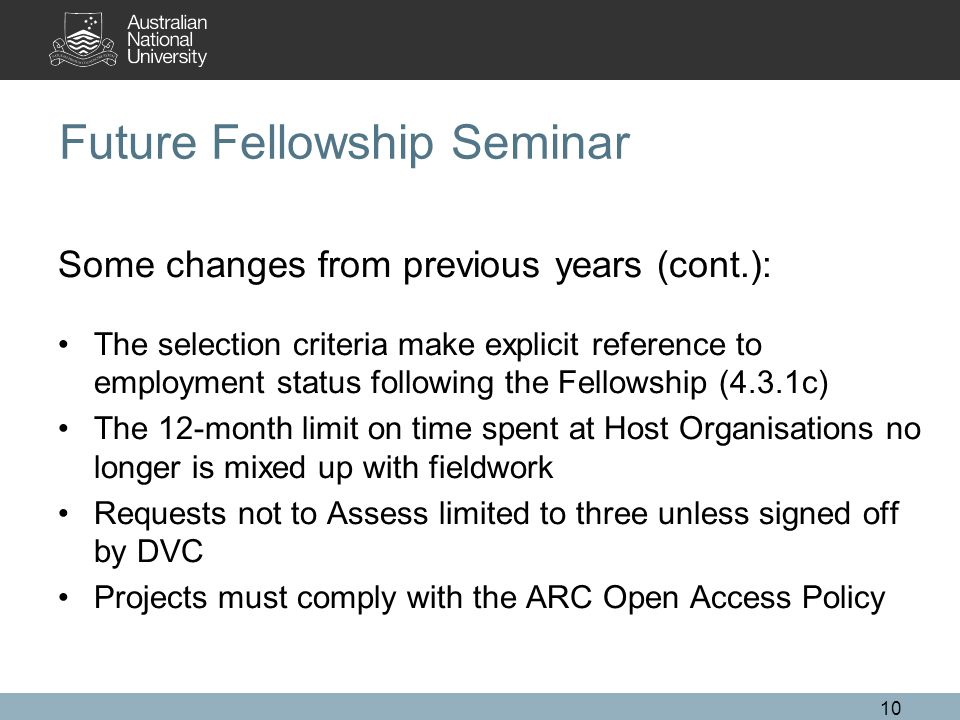 10 Future Fellowship Seminar Some changes from previous years (cont.): The selection criteria make explicit reference to employment status following the Fellowship (4.3.1c) The 12-month limit on time spent at Host Organisations no longer is mixed up with fieldwork Requests not to Assess limited to three unless signed off by DVC Projects must comply with the ARC Open Access Policy