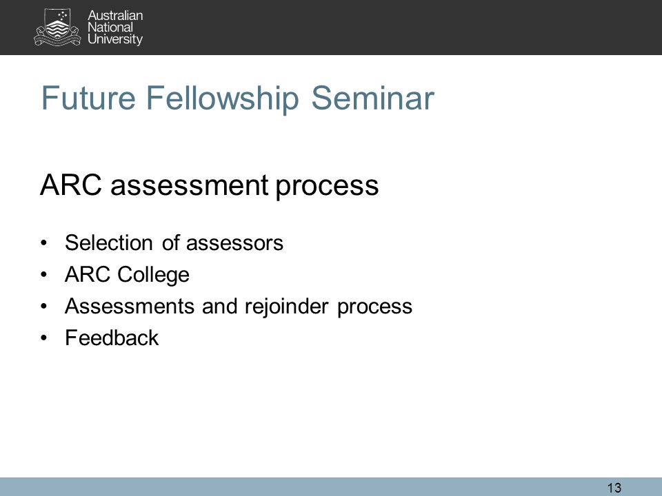 13 Future Fellowship Seminar ARC assessment process Selection of assessors ARC College Assessments and rejoinder process Feedback