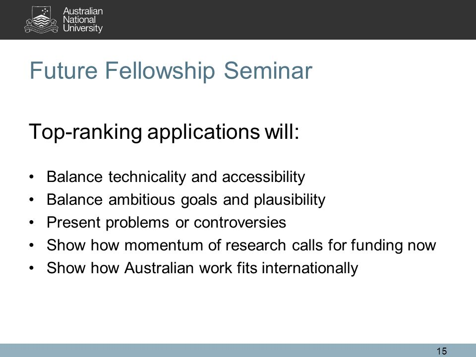 15 Future Fellowship Seminar Top-ranking applications will: Balance technicality and accessibility Balance ambitious goals and plausibility Present problems or controversies Show how momentum of research calls for funding now Show how Australian work fits internationally