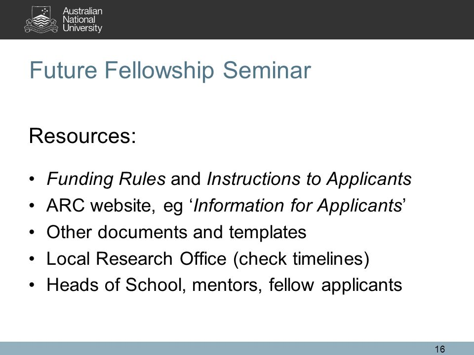 16 Future Fellowship Seminar Resources: Funding Rules and Instructions to Applicants ARC website, eg 'Information for Applicants' Other documents and templates Local Research Office (check timelines) Heads of School, mentors, fellow applicants