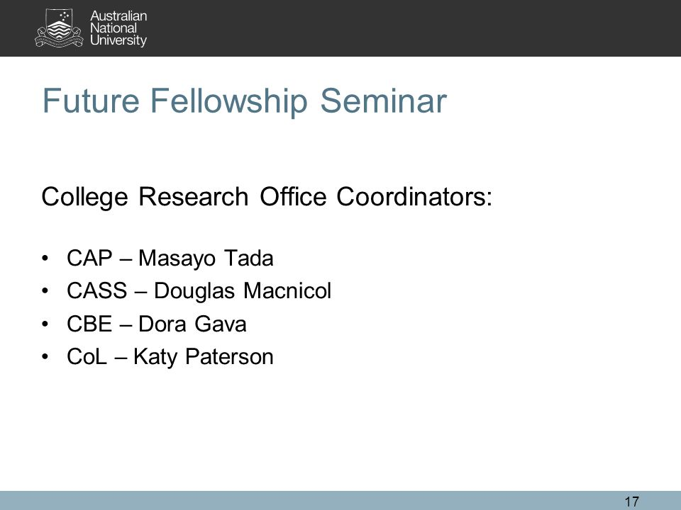 17 Future Fellowship Seminar College Research Office Coordinators: CAP – Masayo Tada CASS – Douglas Macnicol CBE – Dora Gava CoL – Katy Paterson