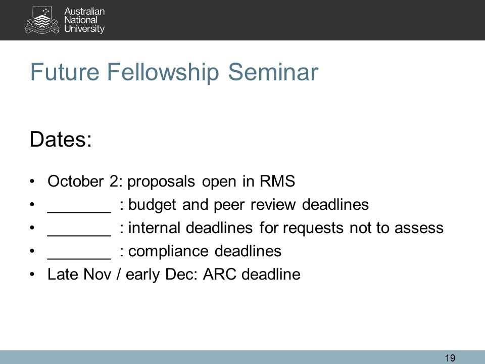 19 Future Fellowship Seminar Dates: October 2: proposals open in RMS _______ : budget and peer review deadlines _______ : internal deadlines for requests not to assess _______ : compliance deadlines Late Nov / early Dec: ARC deadline