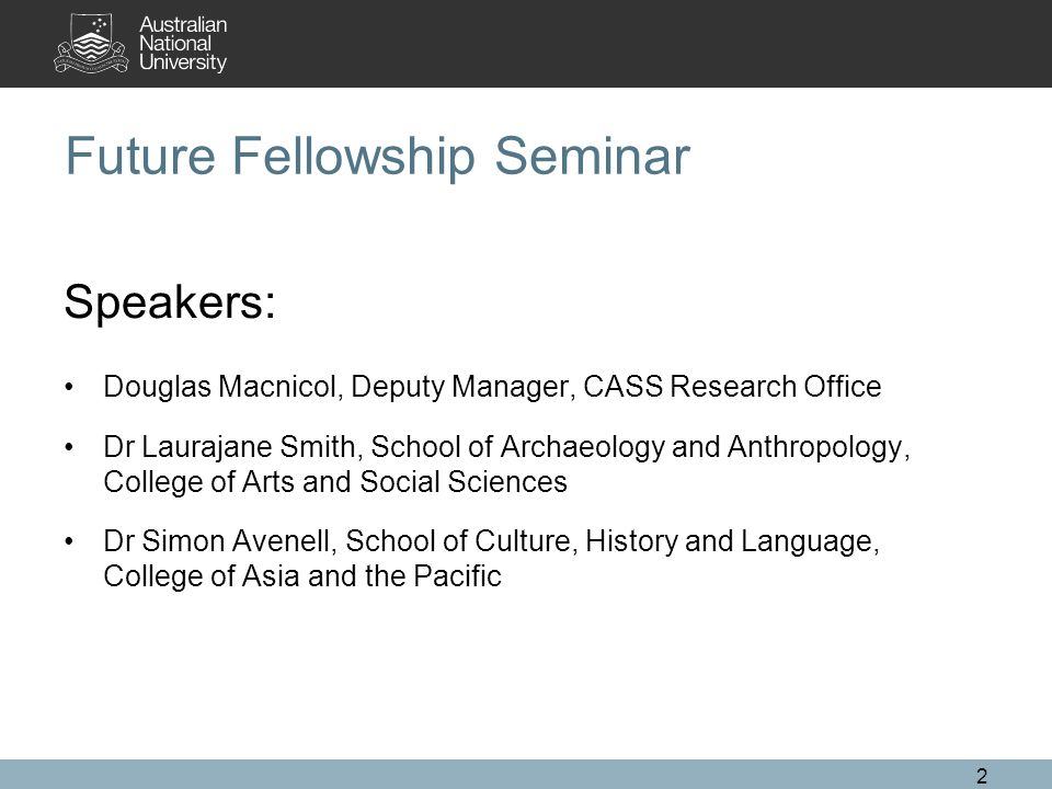 2 Future Fellowship Seminar Speakers: Douglas Macnicol, Deputy Manager, CASS Research Office Dr Laurajane Smith, School of Archaeology and Anthropology, College of Arts and Social Sciences Dr Simon Avenell, School of Culture, History and Language, College of Asia and the Pacific