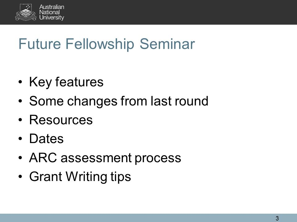 3 Future Fellowship Seminar Key features Some changes from last round Resources Dates ARC assessment process Grant Writing tips