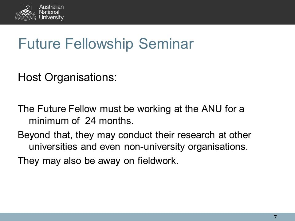 7 Future Fellowship Seminar Host Organisations: The Future Fellow must be working at the ANU for a minimum of 24 months.