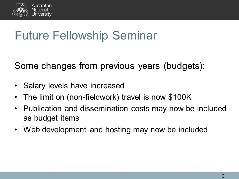 9 Future Fellowship Seminar Some changes from previous years (budgets): Salary levels have increased The limit on (non-fieldwork) travel is now $100K Publication and dissemination costs may now be included as budget items Web development and hosting may now be included