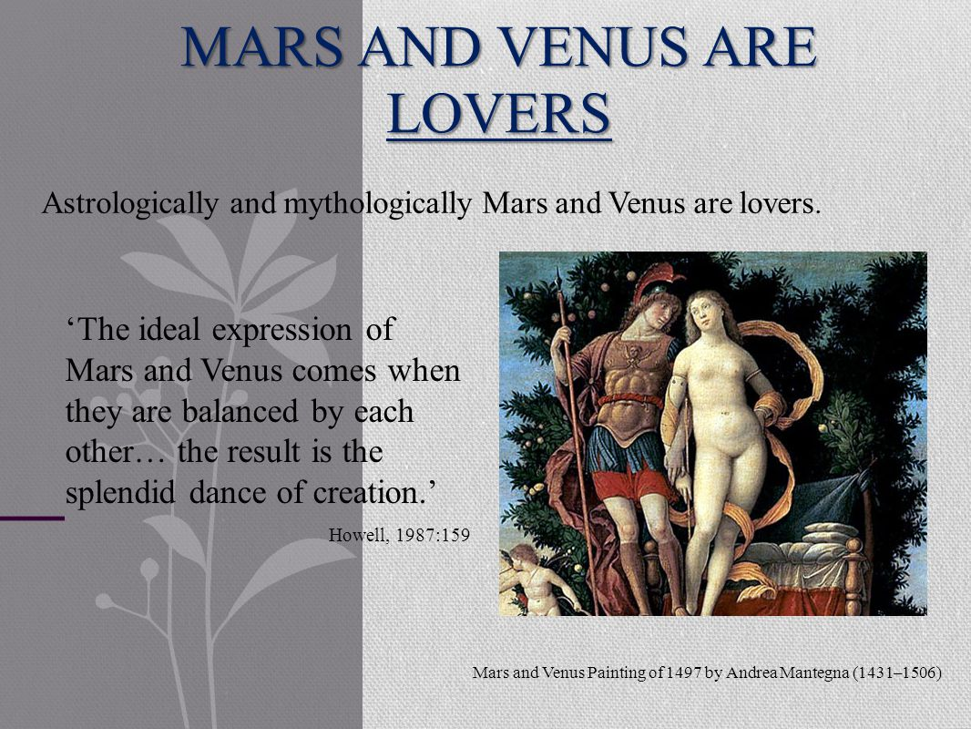 MARS AND VENUS ARE LOVERS 'The ideal expression of Mars and Venus comes when they are balanced by each other… the result is the splendid dance of creation.' Howell, 1987:159 Astrologically and mythologically Mars and Venus are lovers.