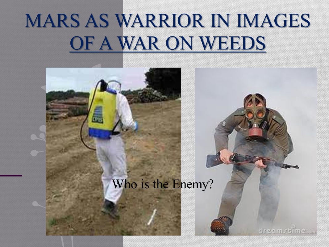 MARS AS WARRIOR IN IMAGES OF A WAR ON WEEDS Who is the Enemy