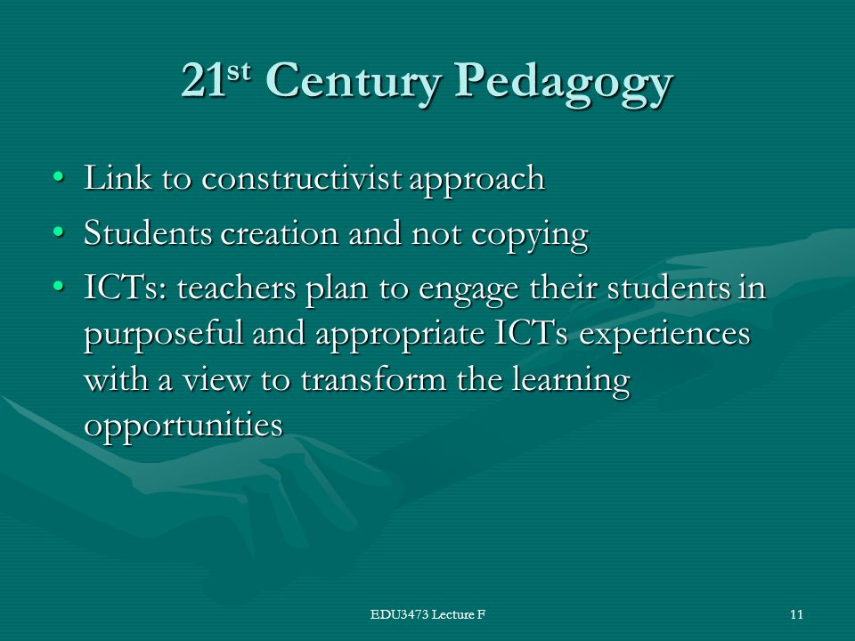 EDU3473 Lecture F11 21 st Century Pedagogy Link to constructivist approachLink to constructivist approach Students creation and not copyingStudents creation and not copying ICTs: teachers plan to engage their students in purposeful and appropriate ICTs experiences with a view to transform the learning opportunitiesICTs: teachers plan to engage their students in purposeful and appropriate ICTs experiences with a view to transform the learning opportunities