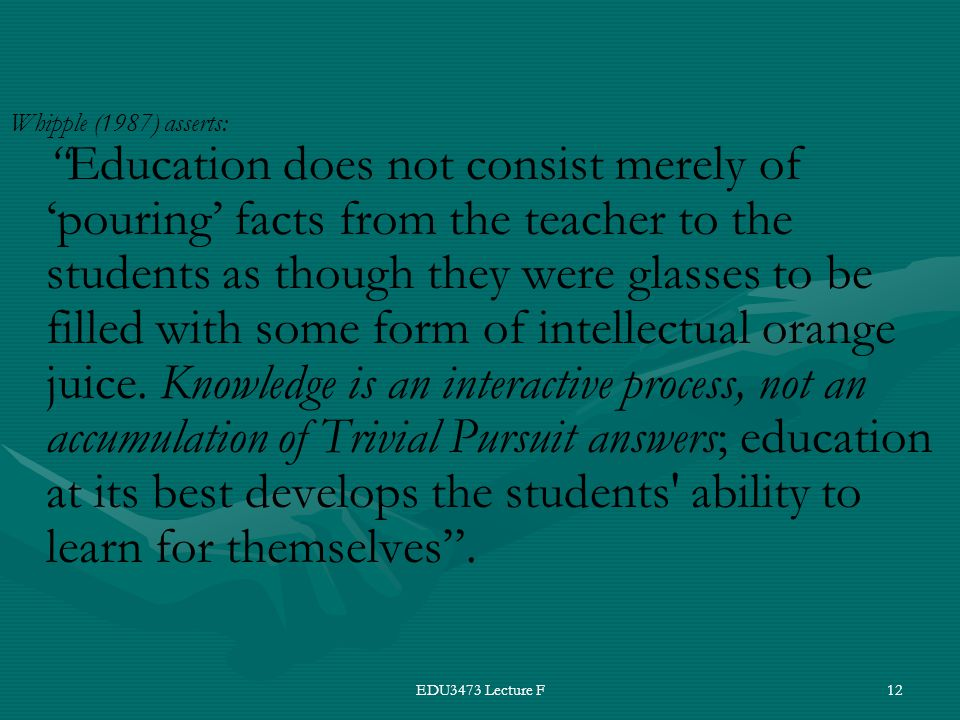 EDU3473 Lecture F12 Whipple (1987) asserts: Education does not consist merely of 'pouring' facts from the teacher to the students as though they were glasses to be filled with some form of intellectual orange juice.