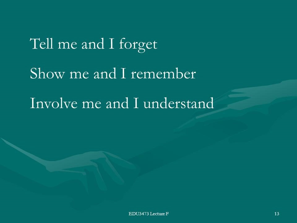 EDU3473 Lecture F13 Tell me and I forget Show me and I remember Involve me and I understand
