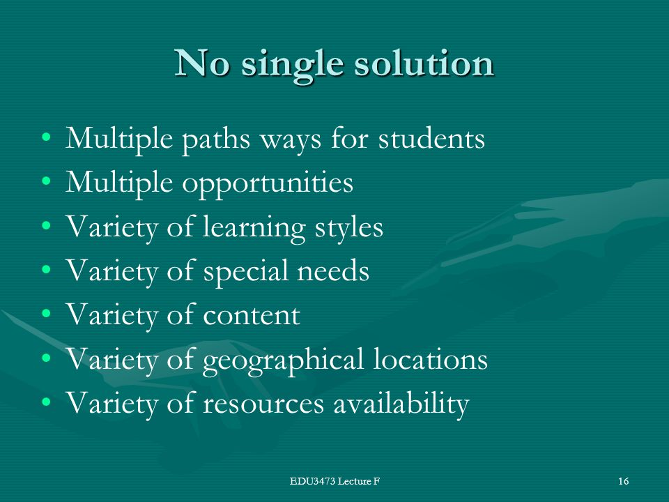 EDU3473 Lecture F16 No single solution Multiple paths ways for students Multiple opportunities Variety of learning styles Variety of special needs Variety of content Variety of geographical locations Variety of resources availability