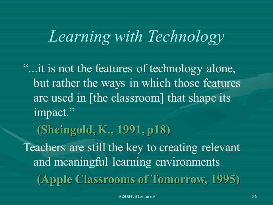 EDU3473 Lecture F26 Learning with Technology ...it is not the features of technology alone, but rather the ways in which those features are used in [the classroom] that shape its impact. (Sheingold, K., 1991, p18) Teachers are still the key to creating relevant and meaningful learning environments (Apple Classrooms of Tomorrow, 1995)