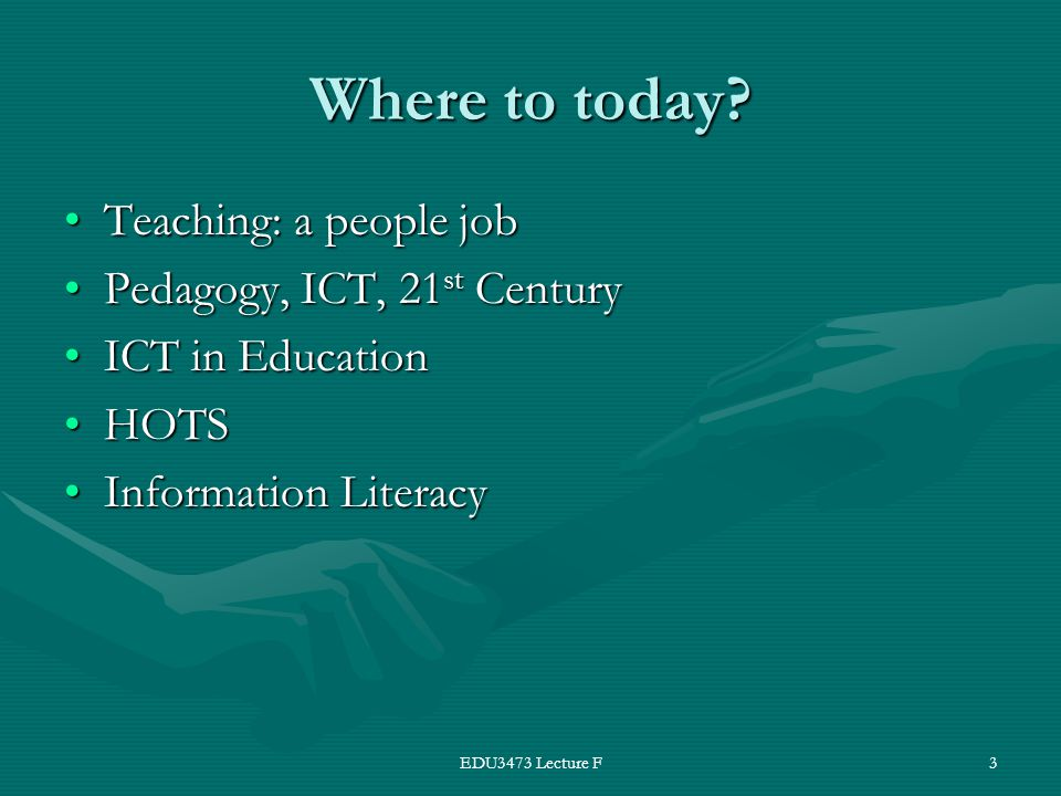 EDU3473 Lecture F3 Where to today? Teaching: a people jobTeaching: a people job Pedagogy, ICT, 21 st CenturyPedagogy, ICT, 21 st Century ICT in Educat