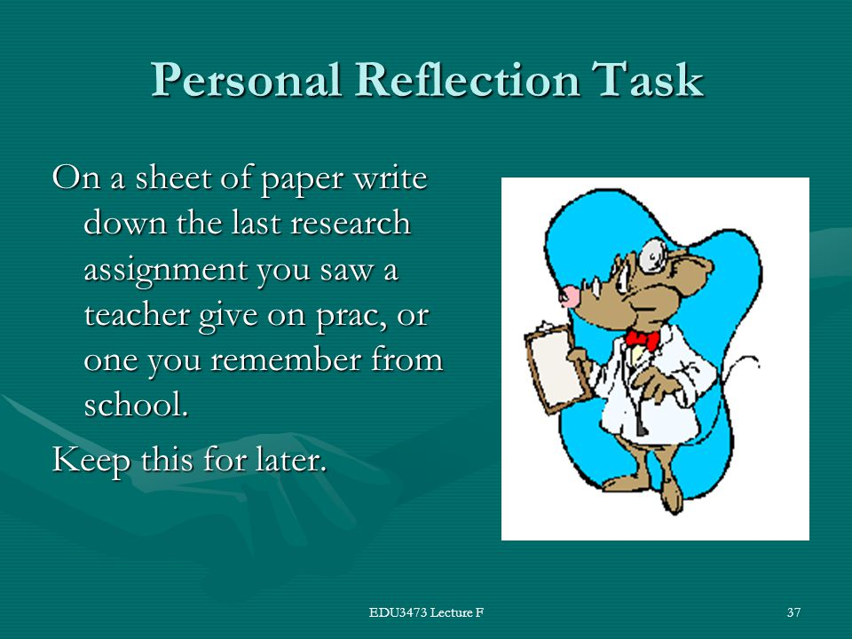 EDU3473 Lecture F37 Personal Reflection Task On a sheet of paper write down the last research assignment you saw a teacher give on prac, or one you remember from school.