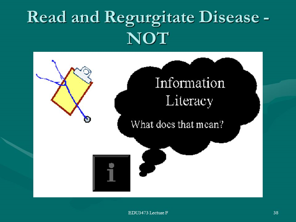 EDU3473 Lecture F38 Read and Regurgitate Disease - NOT