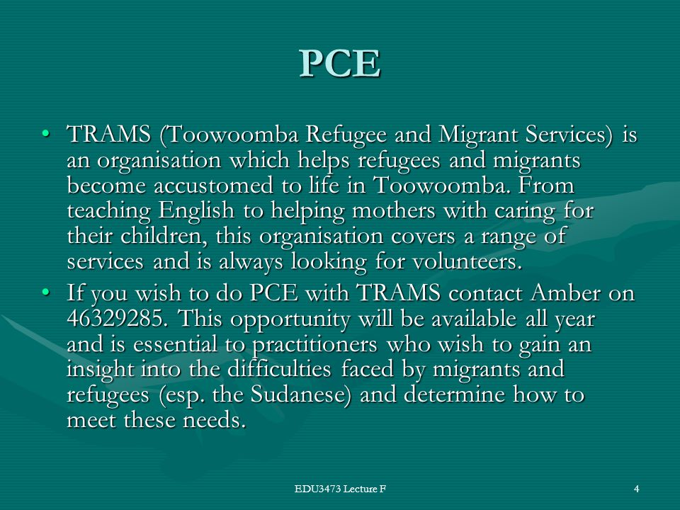 EDU3473 Lecture F4 PCE TRAMS (Toowoomba Refugee and Migrant Services) is an organisation which helps refugees and migrants become accustomed to life in Toowoomba.