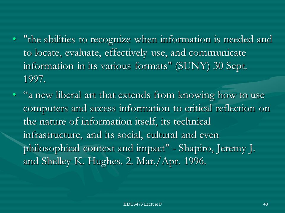 EDU3473 Lecture F40 the abilities to recognize when information is needed and to locate, evaluate, effectively use, and communicate information in its various formats (SUNY) 30 Sept.