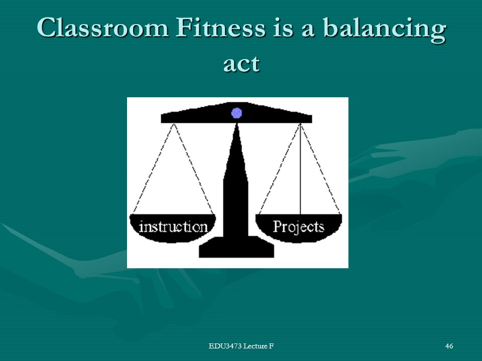 EDU3473 Lecture F46 Classroom Fitness is a balancing act