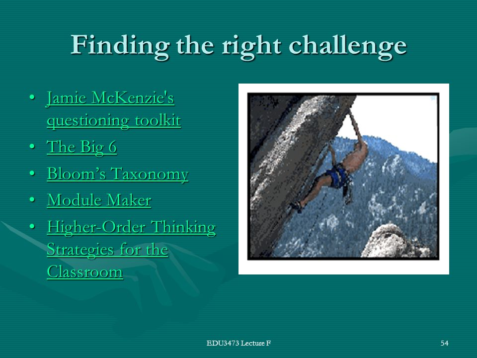 EDU3473 Lecture F54 Finding the right challenge Jamie McKenzie s questioning toolkitJamie McKenzie s questioning toolkitJamie McKenzie s questioning toolkitJamie McKenzie s questioning toolkit The Big 6The Big 6The Big 6The Big 6 Bloom's TaxonomyBloom's TaxonomyBloom's TaxonomyBloom's Taxonomy Module MakerModule MakerModule MakerModule Maker Higher-Order Thinking Strategies for the ClassroomHigher-Order Thinking Strategies for the ClassroomHigher-Order Thinking Strategies for the ClassroomHigher-Order Thinking Strategies for the Classroom