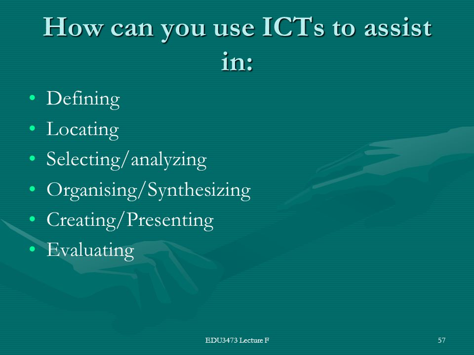 EDU3473 Lecture F57 How can you use ICTs to assist in: Defining Locating Selecting/analyzing Organising/Synthesizing Creating/Presenting Evaluating