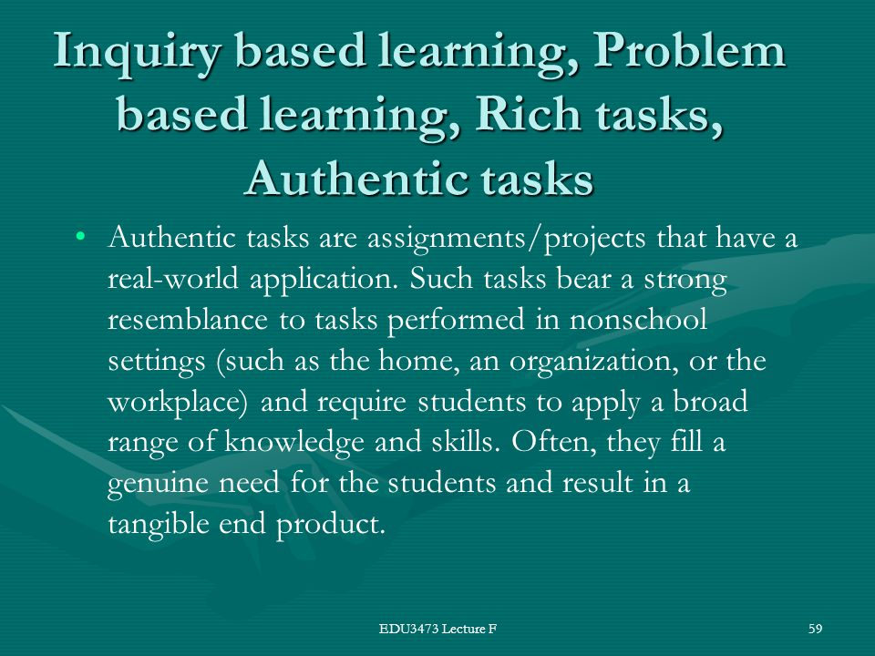 EDU3473 Lecture F59 Inquiry based learning, Problem based learning, Rich tasks, Authentic tasks Authentic tasks are assignments/projects that have a real-world application.