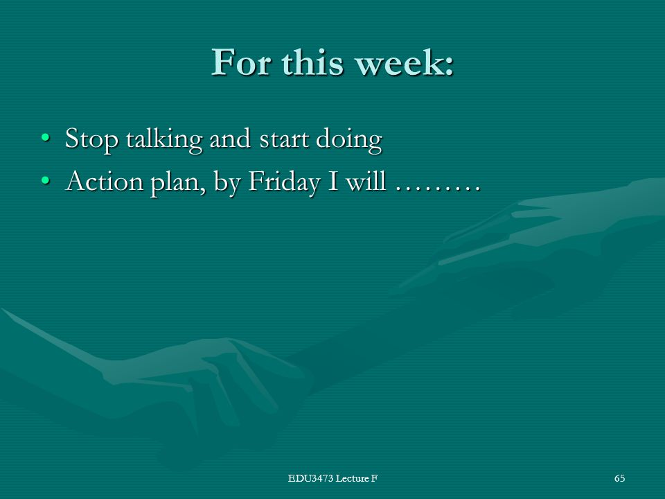 EDU3473 Lecture F65 For this week: Stop talking and start doingStop talking and start doing Action plan, by Friday I will ………Action plan, by Friday I will ………