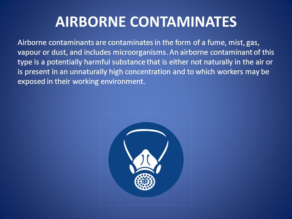 AIRBORNE CONTAMINATES Airborne contaminants are contaminates in the form of a fume, mist, gas, vapour or dust, and includes microorganisms.