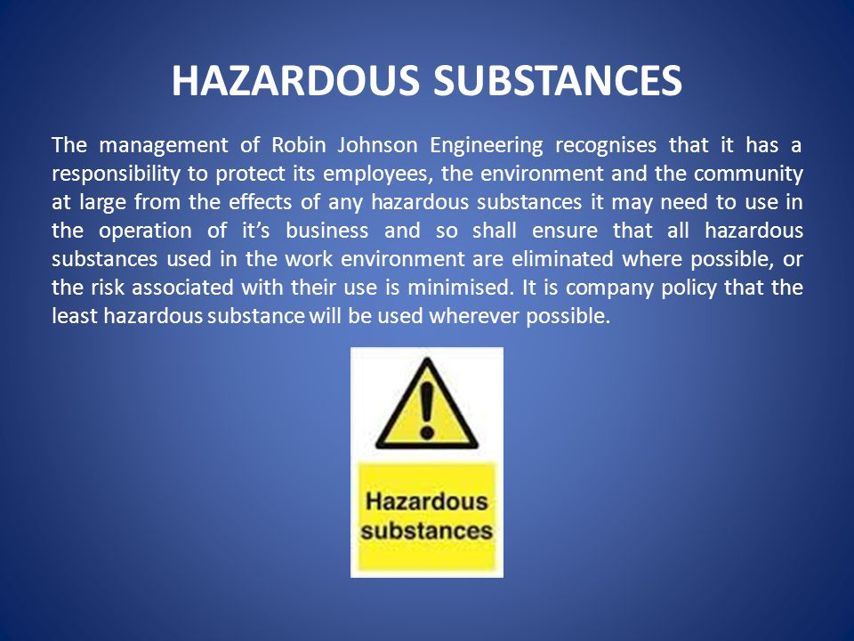 HAZARDOUS SUBSTANCES The management of Robin Johnson Engineering recognises that it has a responsibility to protect its employees, the environment and the community at large from the effects of any hazardous substances it may need to use in the operation of it's business and so shall ensure that all hazardous substances used in the work environment are eliminated where possible, or the risk associated with their use is minimised.