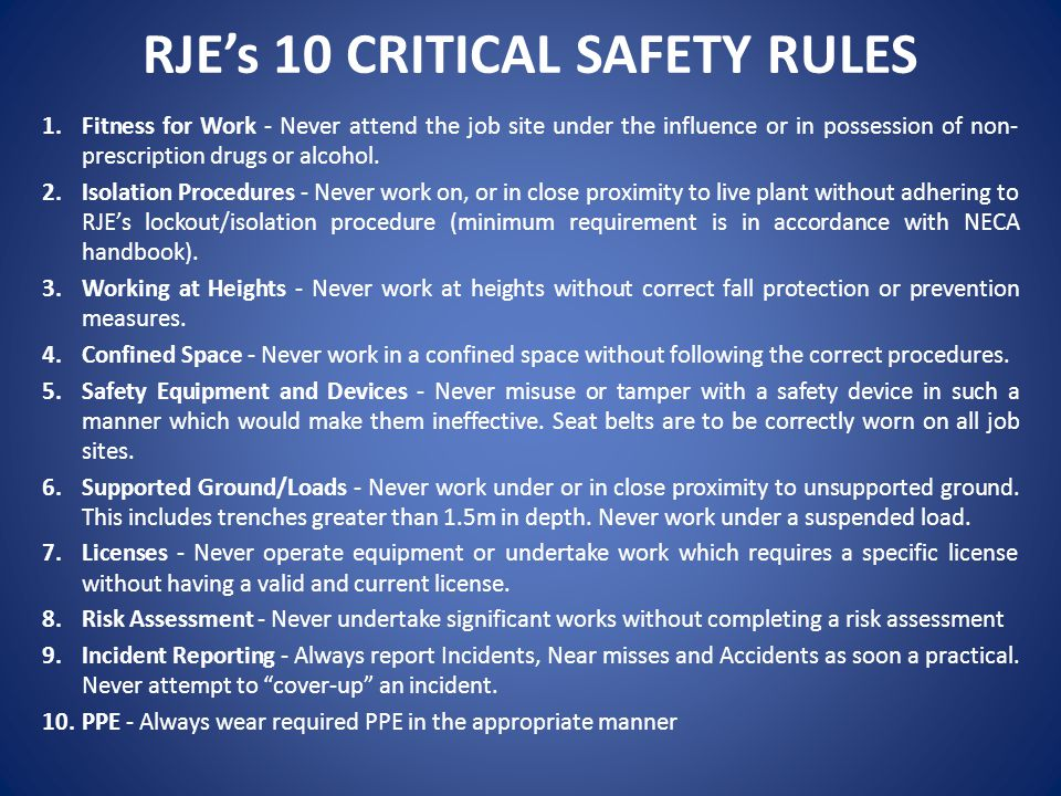 RJE's 10 CRITICAL SAFETY RULES 1.Fitness for Work - Never attend the job site under the influence or in possession of non- prescription drugs or alcoh