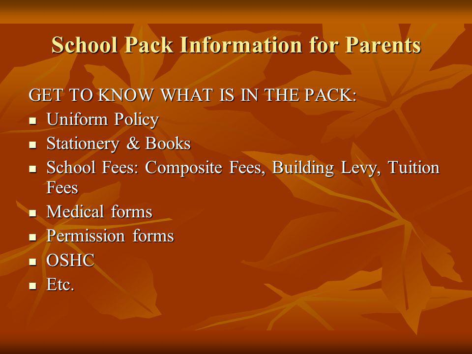 School Pack Information for Parents GET TO KNOW WHAT IS IN THE PACK: Uniform Policy Uniform Policy Stationery & Books Stationery & Books School Fees: