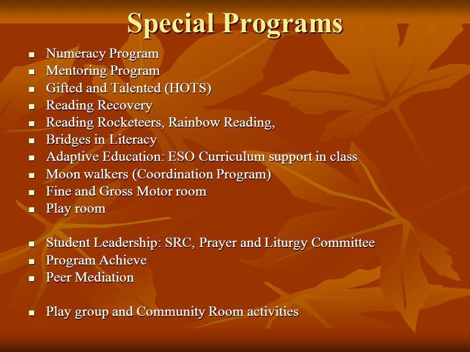 Special Programs Numeracy Program Numeracy Program Mentoring Program Mentoring Program Gifted and Talented (HOTS) Gifted and Talented (HOTS) Reading Recovery Reading Recovery Reading Rocketeers, Rainbow Reading, Reading Rocketeers, Rainbow Reading, Bridges in Literacy Bridges in Literacy Adaptive Education: ESO Curriculum support in class Adaptive Education: ESO Curriculum support in class Moon walkers (Coordination Program) Moon walkers (Coordination Program) Fine and Gross Motor room Fine and Gross Motor room Play room Play room Student Leadership: SRC, Prayer and Liturgy Committee Student Leadership: SRC, Prayer and Liturgy Committee Program Achieve Program Achieve Peer Mediation Peer Mediation Play group and Community Room activities Play group and Community Room activities