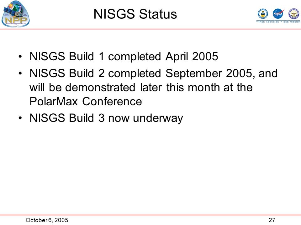October 6, 200527 NISGS Status NISGS Build 1 completed April 2005 NISGS Build 2 completed September 2005, and will be demonstrated later this month at the PolarMax Conference NISGS Build 3 now underway
