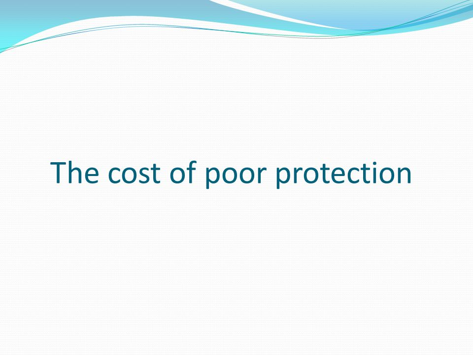 The cost of poor protection