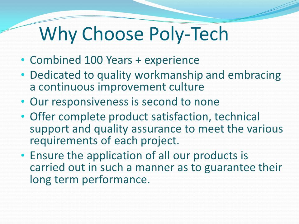 Why Choose Poly-Tech Combined 100 Years + experience Dedicated to quality workmanship and embracing a continuous improvement culture Our responsiveness is second to none Offer complete product satisfaction, technical support and quality assurance to meet the various requirements of each project.