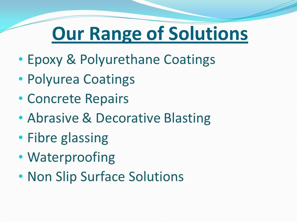 Our Range of Solutions Epoxy & Polyurethane Coatings Polyurea Coatings Concrete Repairs Abrasive & Decorative Blasting Fibre glassing Waterproofing No