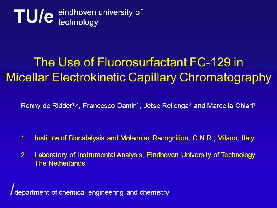 TU/e eindhoven university of technology / department of chemical engineering and chemistry The Use of Fluorosurfactant FC-129 in Micellar Electrokinetic Capillary Chromatography Ronny de Ridder 1,2, Francesco Damin 1, Jetse Reijenga 2 and Marcella Chiari 1 1.Institute of Biocatalysis and Molecular Recognition, C.N.R., Milano, Italy 2.Laboratory of Instrumental Analysis, Eindhoven University of Technology, The Netherlands