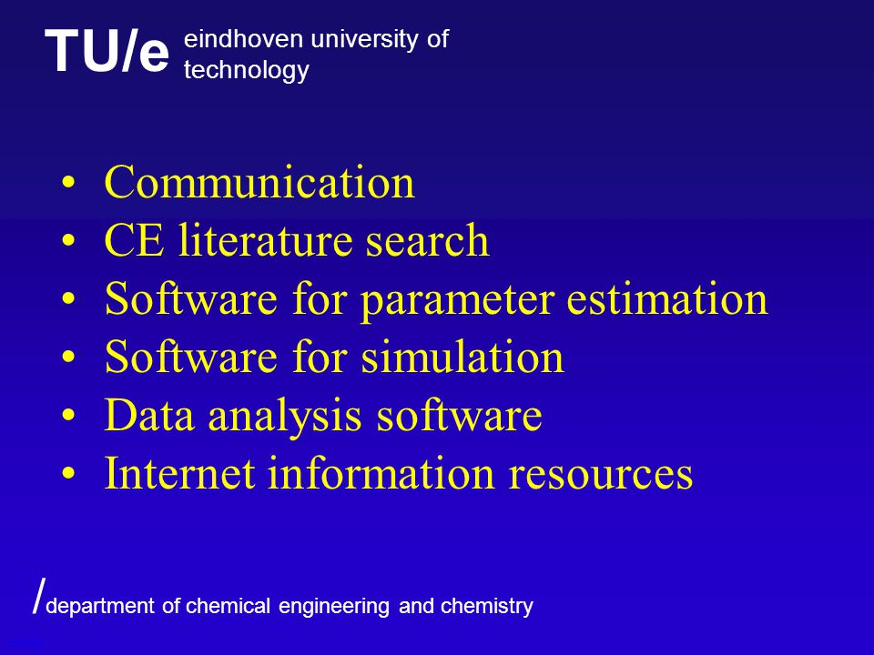 TU/e eindhoven university of technology / department of chemical engineering and chemistry Communication CE literature search Software for parameter estimation Software for simulation Data analysis software Internet information resources content