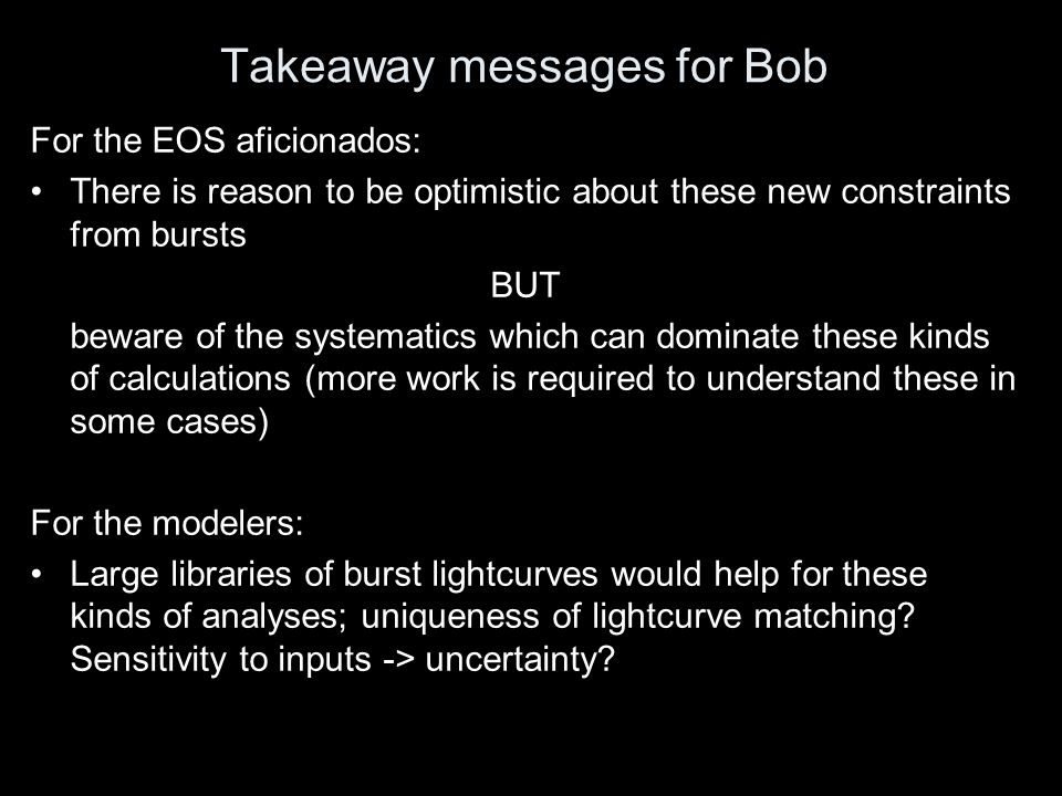 Takeaway messages for Bob For the EOS aficionados: There is reason to be optimistic about these new constraints from bursts BUT beware of the systemat