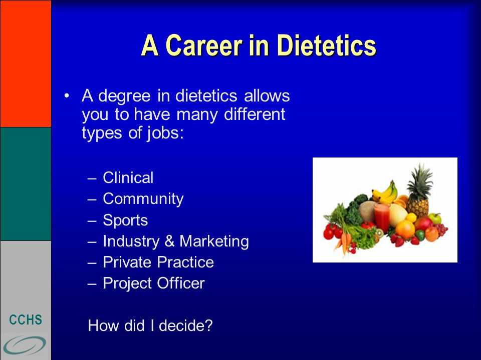 CCHS A Career in Dietetics A degree in dietetics allows you to have many different types of jobs: –Clinical –Community –Sports –Industry & Marketing –Private Practice –Project Officer How did I decide