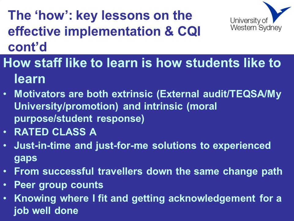 The 'how': key lessons on the effective implementation & CQI cont'd How staff like to learn is how students like to learn Motivators are both extrinsic (External audit/TEQSA/My University/promotion) and intrinsic (moral purpose/student response) RATED CLASS A Just-in-time and just-for-me solutions to experienced gaps From successful travellers down the same change path Peer group counts Knowing where I fit and getting acknowledgement for a job well done