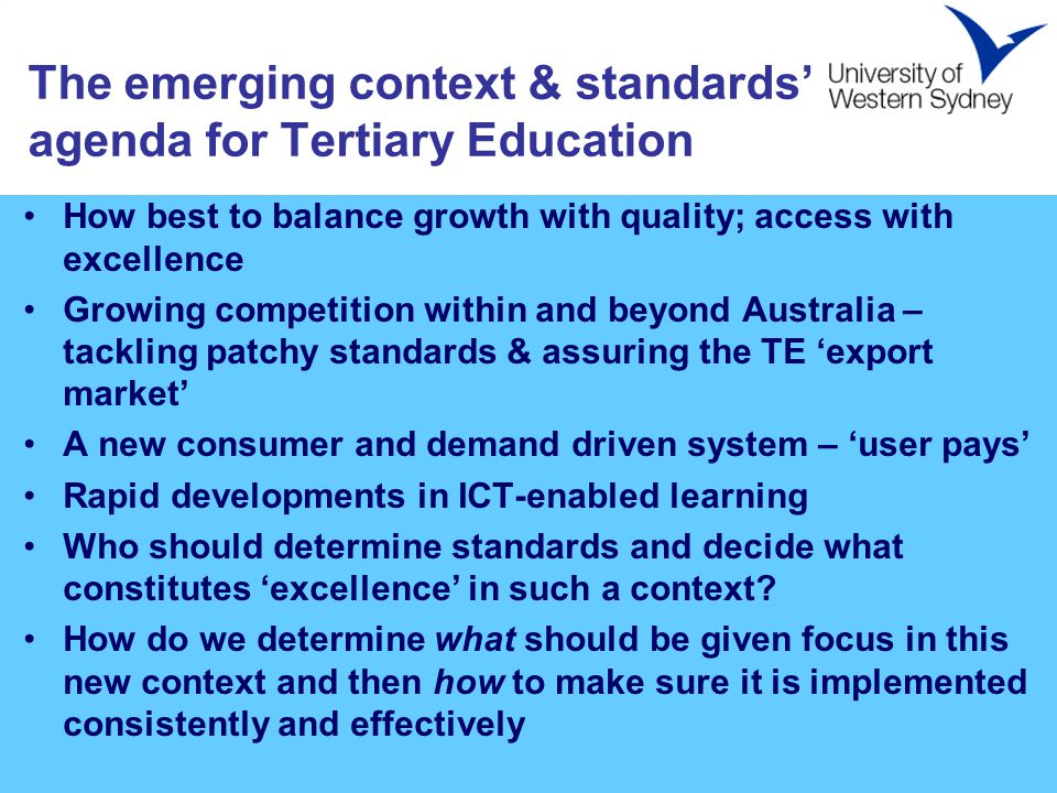 The emerging context & standards' agenda for Tertiary Education How best to balance growth with quality; access with excellence Growing competition within and beyond Australia – tackling patchy standards & assuring the TE 'export market' A new consumer and demand driven system – 'user pays' Rapid developments in ICT-enabled learning Who should determine standards and decide what constitutes 'excellence' in such a context.
