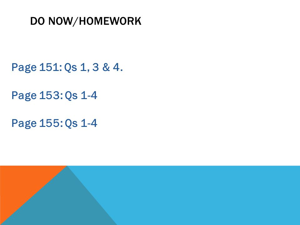 DO NOW/HOMEWORK Page 151: Qs 1, 3 & 4. Page 153: Qs 1-4 Page 155: Qs 1-4