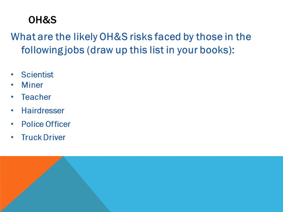 What are the likely OH&S risks faced by those in the following jobs (draw up this list in your books): Scientist Miner Teacher Hairdresser Police Officer Truck Driver OH&S